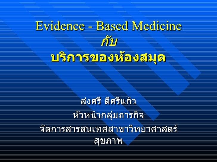 Evidence - Based Medicine กับ บริการของห้องสมุด ส่งศรี ดีศรีแก้ว กลุ่มภารกิจจัดการสารสนเทศ สาขาวิทยาศาสตร์สุขภาพ มหาวิทยาล...
