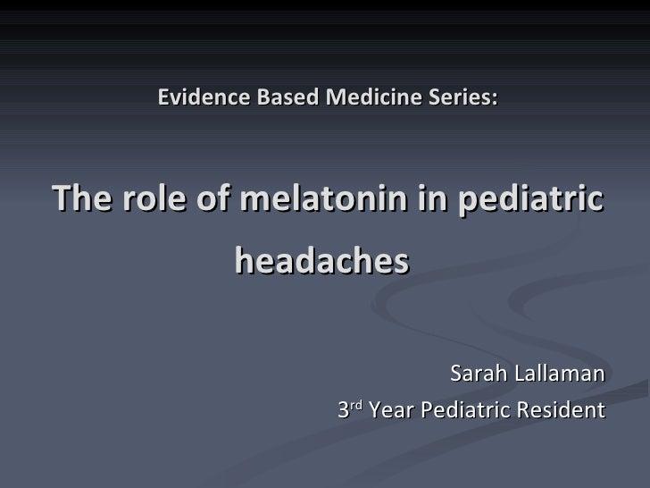 Evidence Based Medicine Series: The role of melatonin in pediatric headaches   Sarah Lallaman 3 rd  Year Pediatric Resident
