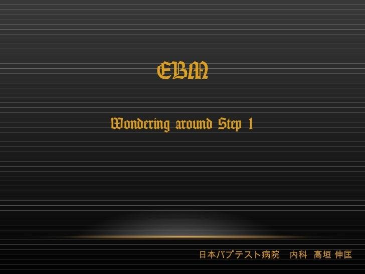 EBM Wondering around Step 1 日本バプテスト病院 内科  高垣 伸匡