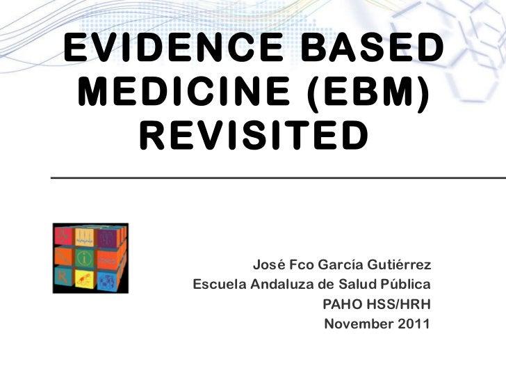 EVIDENCE BASED MEDICINE (EBM) REVISITED José Fco García Gutiérrez Escuela Andaluza de Salud Pública PAHO HSS/HRH November ...
