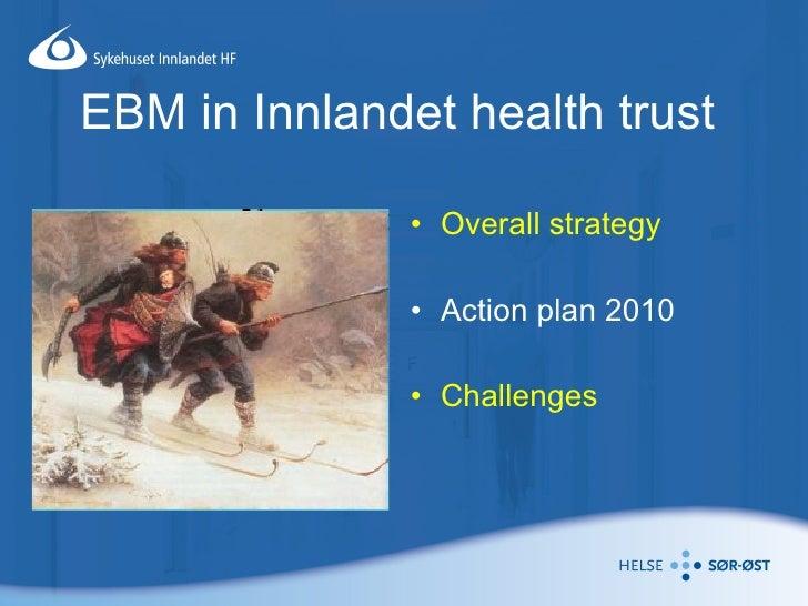 EBM in Innlandet health trust <ul><li>Overall strategy </li></ul><ul><li>Action plan 2010 </li></ul><ul><li>Challenges </l...