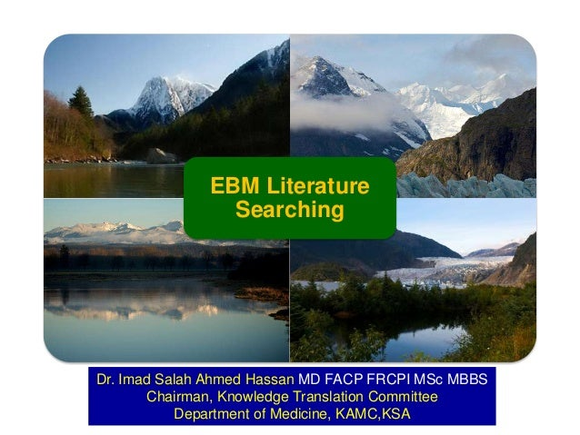 EBM Literature Searching  Dr. Imad Salah Ahmed Hassan MD FACP FRCPI MSc MBBS Chairman, Knowledge Translation Committee Dep...