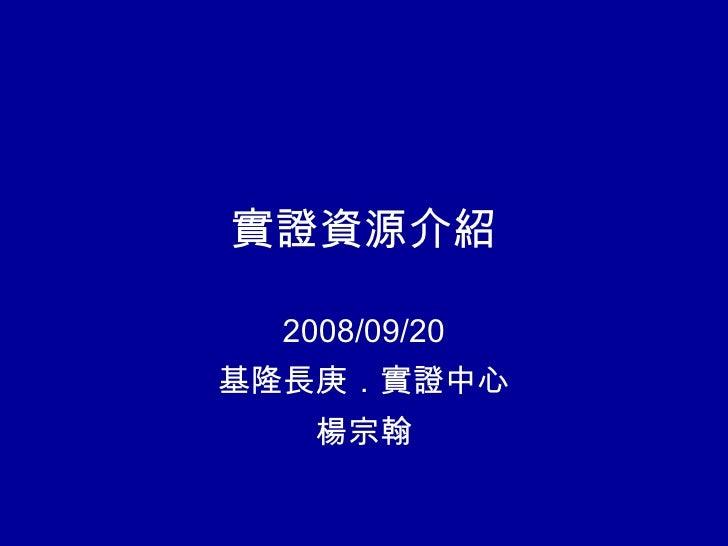 實證資源介紹 2008/09/20 基隆長庚.實證中心 楊宗翰