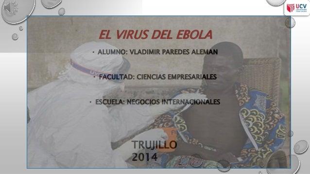 EL VIRUS DEL EBOLA  • ALUMNO: VLADIMIR PAREDES ALEMAN  • FACULTAD: CIENCIAS EMPRESARIALES  • ESCUELA: NEGOCIOS INTERNACION...