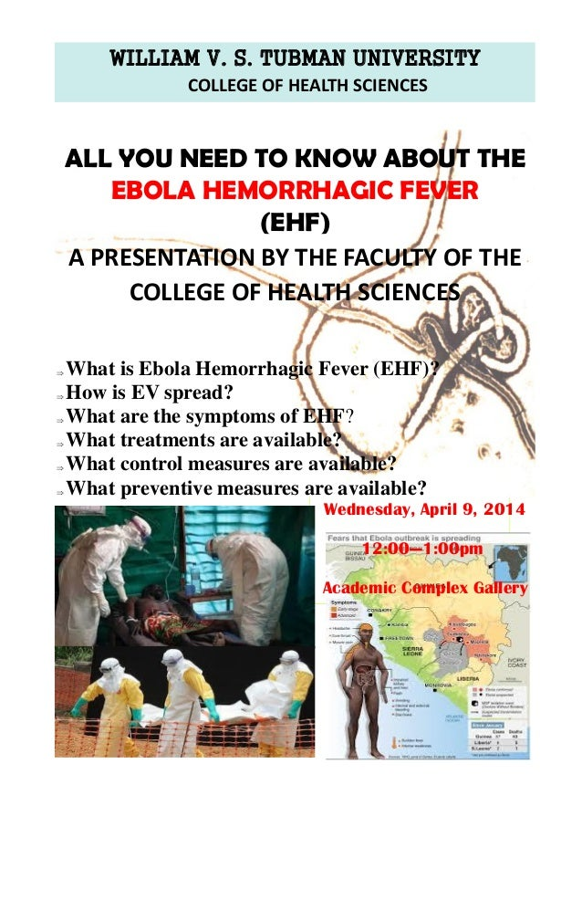 WILLIAM V. S. TUBMAN UNIVERSITY COLLEGE OF HEALTH SCIENCES  What is Ebola Hemorrhagic Fever (EHF)?  How is EV spread?  ...