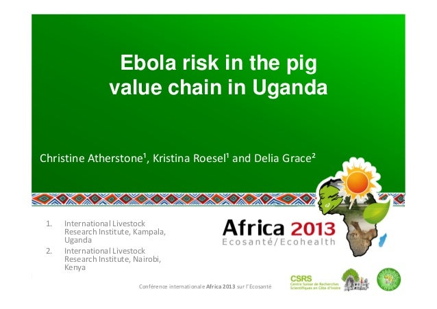 Ebola risk in the pig value chain in Uganda  ChristineAtherstone¹,KristinaRoesel¹andDeliaGrace²  1.  International...