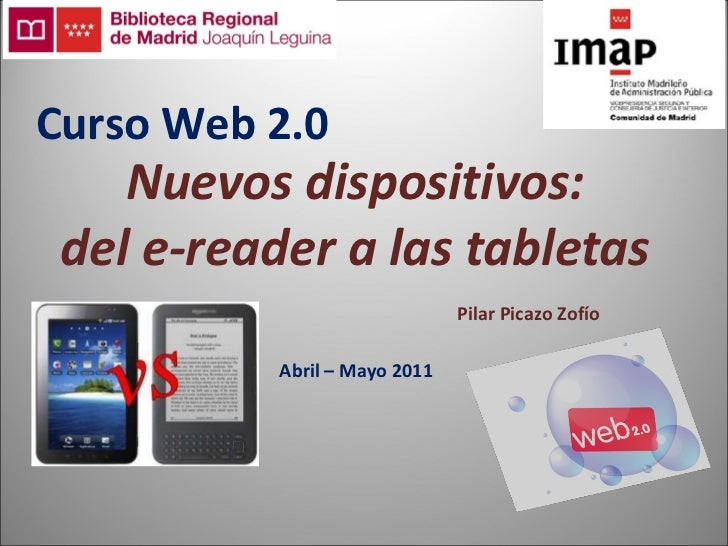 Nuevos dispositivos: del e-reader a las tabletas Abril – Mayo 2011 Pilar Picazo Zofío Curso Web 2.0