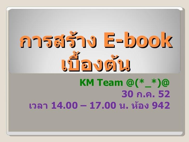 การสร้าง  E-book  เบื้องต้น KM Team @(*_*)@ 30  ก . ค . 52 เวลา  14.00 – 17.00  น .  ห้อง  942