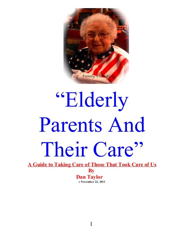 """""""Elderly Parents And Their Care"""" A Guide to Taking Care of Those That Took Care of Us By Dan Taylor c November 22, 2011  1"""
