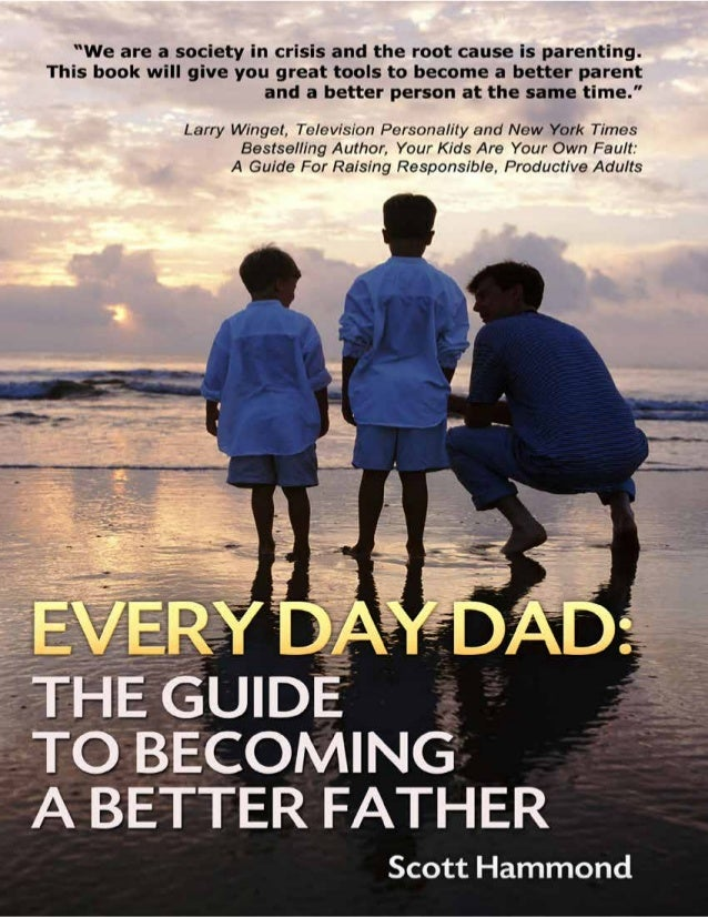 SCOTT HAMMOND2 Every Day Dad: The Guide to Becoming a Better Father WRITTEN BY SCOTT HAMMOND Copyright © Scott Hammond, 20...