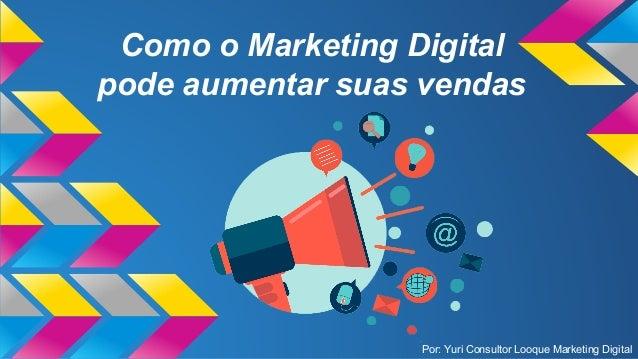 Como o Marketing Digital pode aumentar suas vendas Por: Yuri Consultor Looque Marketing Digital