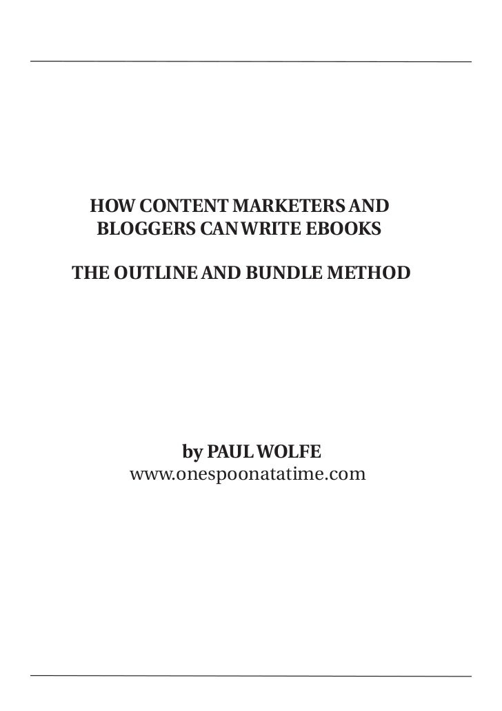 HOW CONTENT MARKETERS AND     BLOGGERS CAN WRITE EBOOKS    THE OUTLINE AND BUNDLE METHOD             by PAUL WOLFE        ...