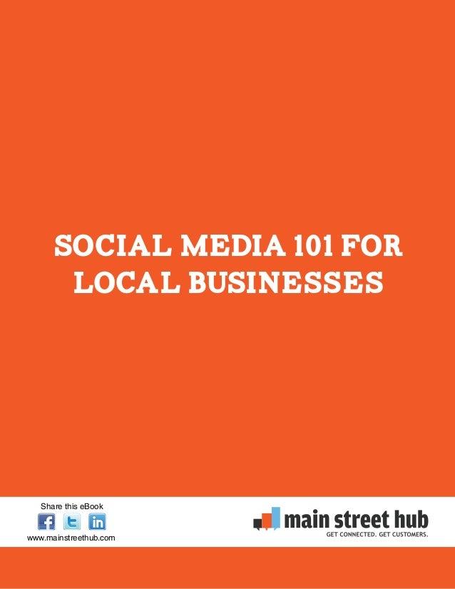 Social Media 101 For Local Businesses www.mainstreethub.com Share this eBook