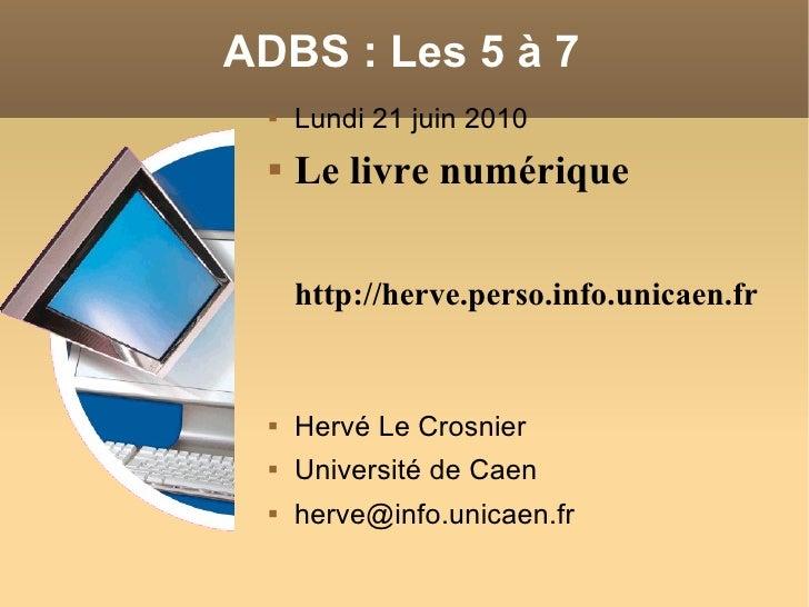 ADBS: Les 5 à 7 <ul><li>Lundi 21 juin 2010 </li></ul><ul><li>Le livre numérique http://herve.perso.info.unicaen.fr </li><...
