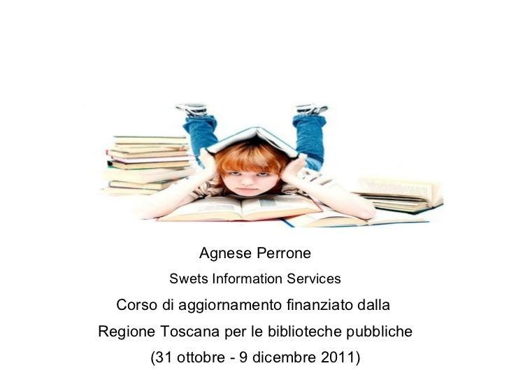 Agnese Perrone Swets Information Services Corso di aggiornamento finanziato dalla  Regione Toscana per le biblioteche pubb...