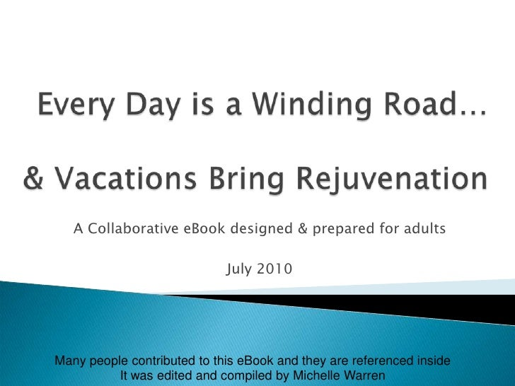 Every Day is a Winding Road…& Vacations Rejuvenate!<br />A Collaborative eBook designed & prepared for adults<br />July 20...