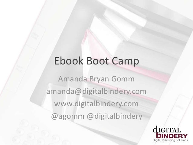 Ebook Boot Camp   Amanda Bryan Gommamanda@digitalbindery.com  www.digitalbindery.com @agomm @digitalbindery