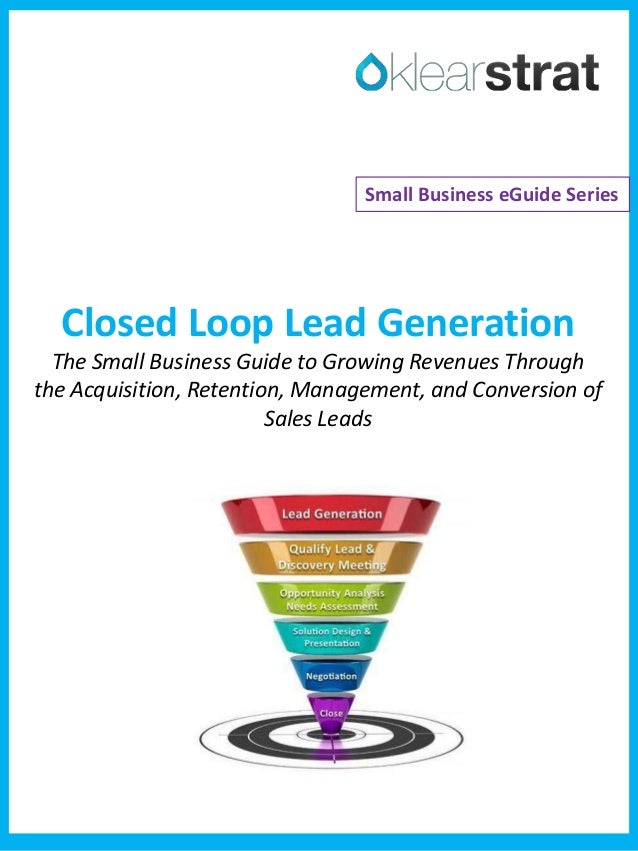 Closed Loop Lead Generation The Small Business Guide to Growing Revenues Through the Acquisition, Retention, Management, a...