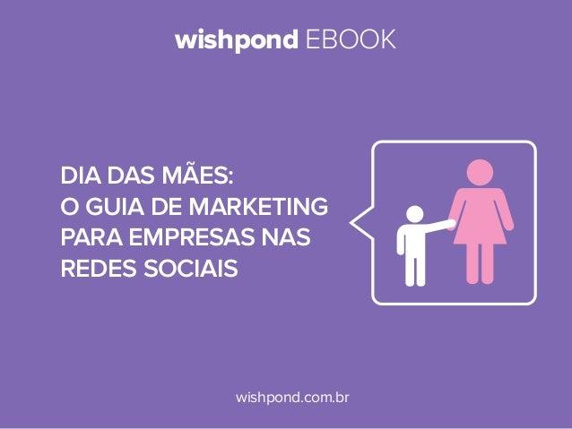 wishpond EBOOKwishpond.com.brDia das mães:O GUIA de MARKETINGpara empresas nasredes sociais