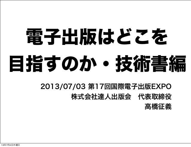電子出版はどこを 目指すのか・技術書編 2013/07/03 第17回国際電子出版EXPO 株式会社達人出版会代表取締役 高橋征義 13年7月4日木曜日