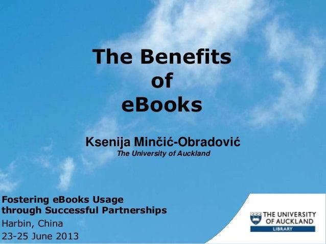 The Benefits of eBooks Ksenija Minčić-Obradović The University of Auckland Fostering eBooks Usage through Successful Partn...