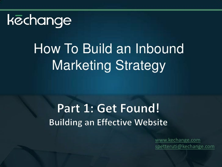 How To Build an Inbound Marketing Strategy<br />Part 1: Get Found! <br />Building an Effective Website<br />www.kechange.c...