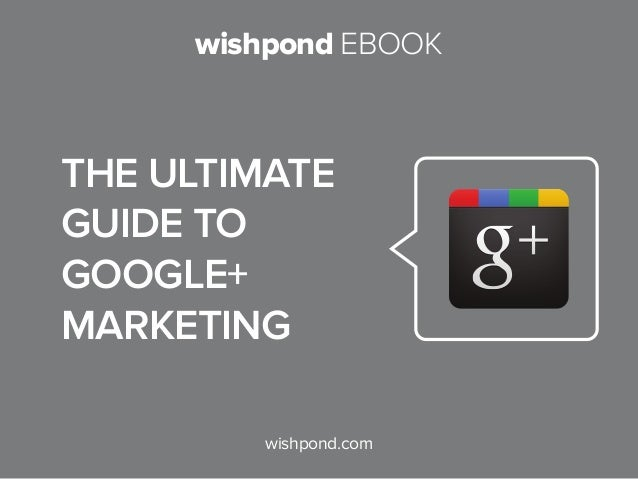 wishpond EBOOK wishpond.com The Ultimate Guide to Google+ Marketing