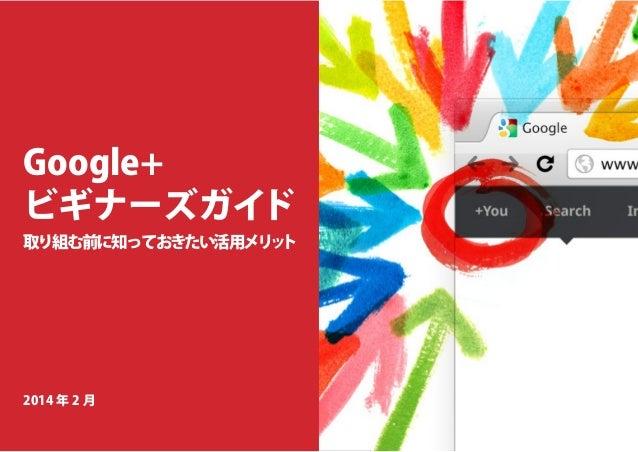 Google+ ビギナーズガイド  取り組む前に知っておきたい活用メリ ト ッ  2014 年 2 月