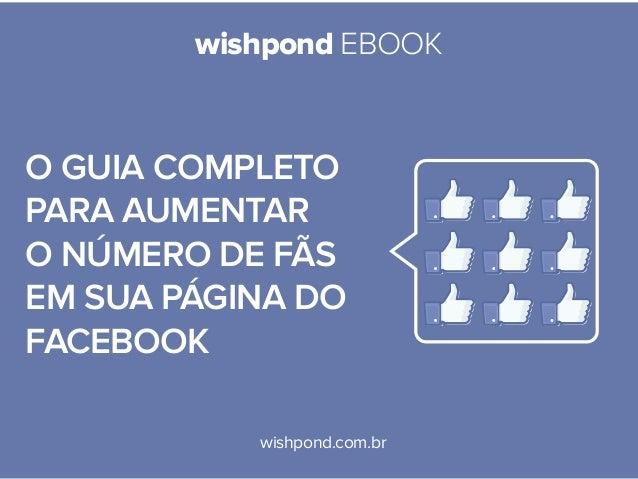 wishpond EBOOK wishpond.com.br O guia completo para aumentar o número de fãs em sua página do facebook