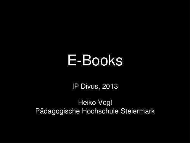 E-Books IP Divus, 2013 Heiko Vogl Pädagogische Hochschule Steiermark