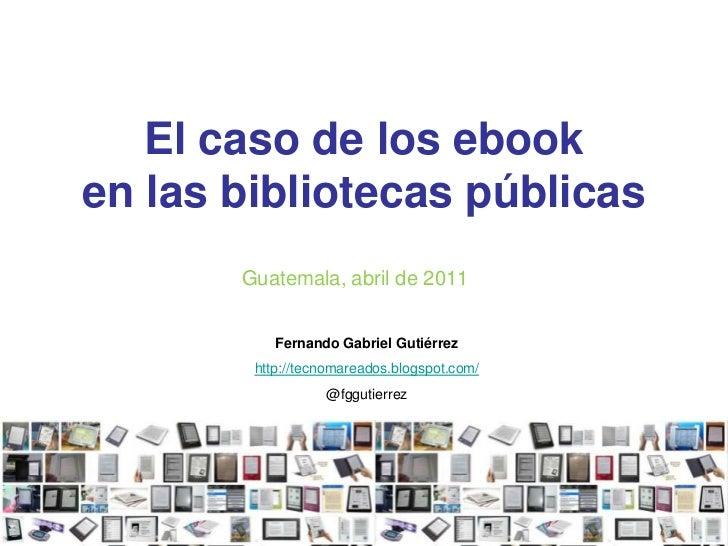 El caso de los ebooken las bibliotecas públicas<br />Guatemala, abril de 2011<br />Fernando Gabriel Gutiérrez<br />http://...