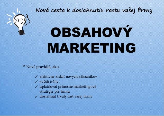 Nová cesta k dosiahnutiu rastu vašej firmy  OBSAHOVÝ MARKETING * Nové pravidlá, ako: ✓ efektívne získať nových zákazníkov ...