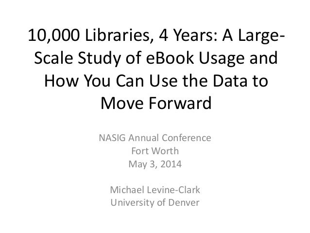 "Levine-Clark, Michael, and Kari Paulson, ""10,000 Libraries, 4 Years: A Large-Scale Study of EBook Usage and How You Can Use the Data to Move Forward,"" NASIG 29th Annual Conference, Fort Worth, May 3, 2014.Ebook presentatoin nasig 2014 revised"
