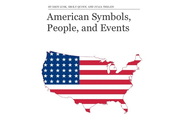 BY ERIN LUSK, EMILY QUINN, AND JULIA THELEN  American Symbols, People, and Events