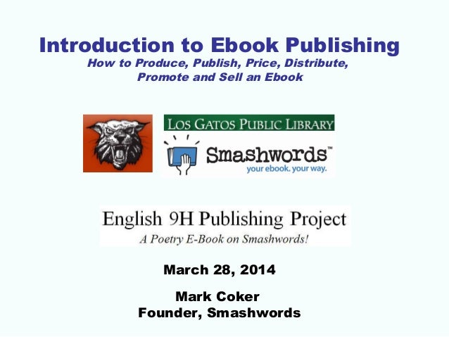 Introduction to Ebook Publishing How to Produce, Publish, Price, Distribute, Promote and Sell an Ebook March 28, 2014 Mark...