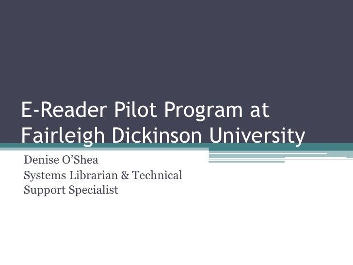 E-Reader Pilot Program at Fairleigh Dickinson University<br />Denise O'Shea<br />Systems Librarian & Technical Support Spe...