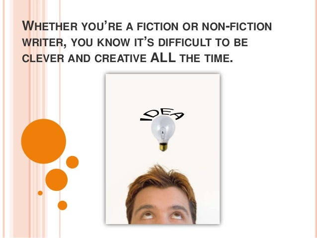 WHETHER YOU'RE A FICTION OR NON-FICTIONWRITER, YOU KNOW IT'S DIFFICULT TO BECLEVER AND CREATIVE ALL THE TIME.