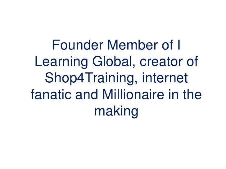 Founder Member of I Learning Global, creator of Shop4Training, internet fanatic and Millionaire in the making  <br />