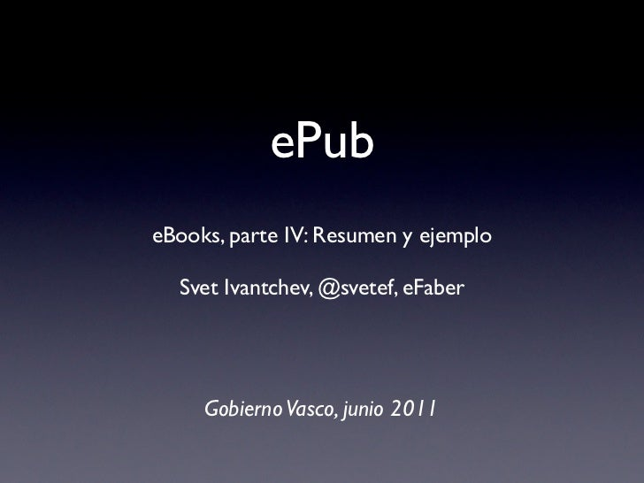 ePubeBooks, parte IV: Resumen y ejemplo  Svet Ivantchev, @svetef, eFaber     Gobierno Vasco, junio 2011