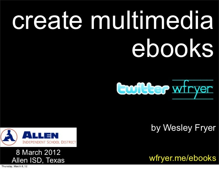 create multimedia                  ebooks                           by Wesley Fryer         8 March 2012        Allen ISD,...