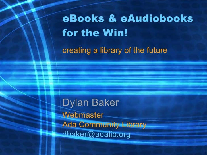 eBooks & eAudiobooks for the Win! creating a library of the future Dylan Baker Webmaster Ada Community Library [email_addr...