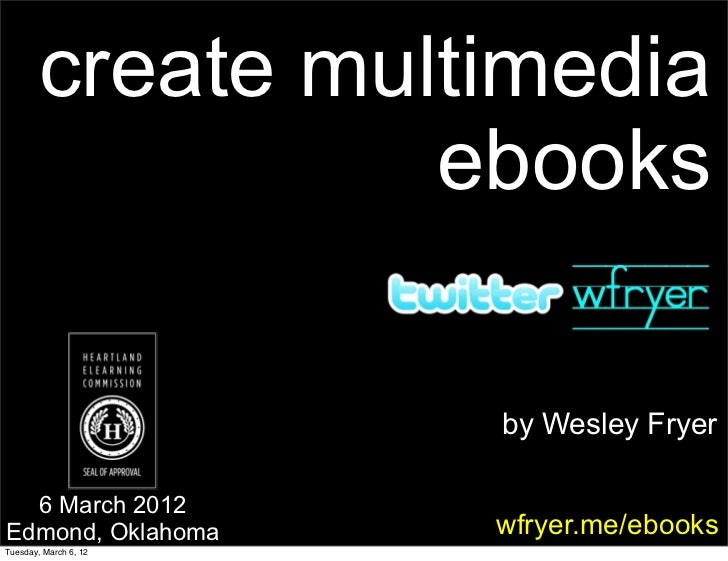 create multimedia                  ebooks                       by Wesley Fryer  6 March 2012Edmond, Oklahoma       wfryer...