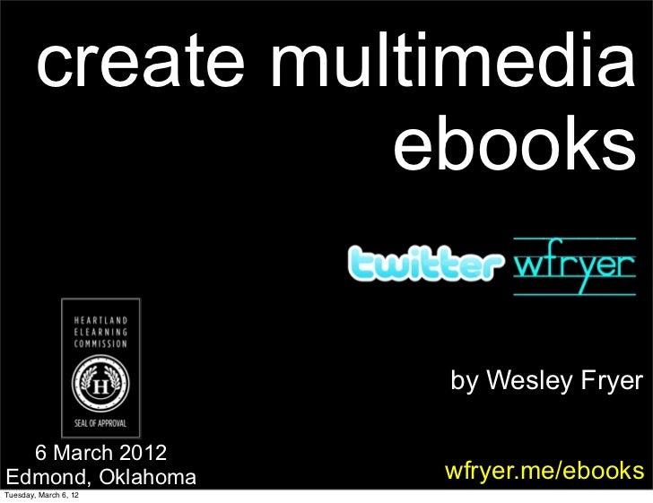 create multimedia                  ebooks                       by Wesley Fryer  6 March 2012Edmond, Oklahoma       wfryer...