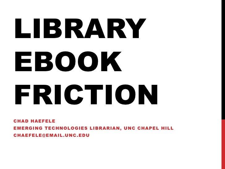 LIBRARYEBOOKFRICTIONCHAD HAEFELEEMERGING TECHNOLOGIES LIBRARIAN, UNC CHAPEL HILLCHAEFELE@EMAIL.UNC.EDU