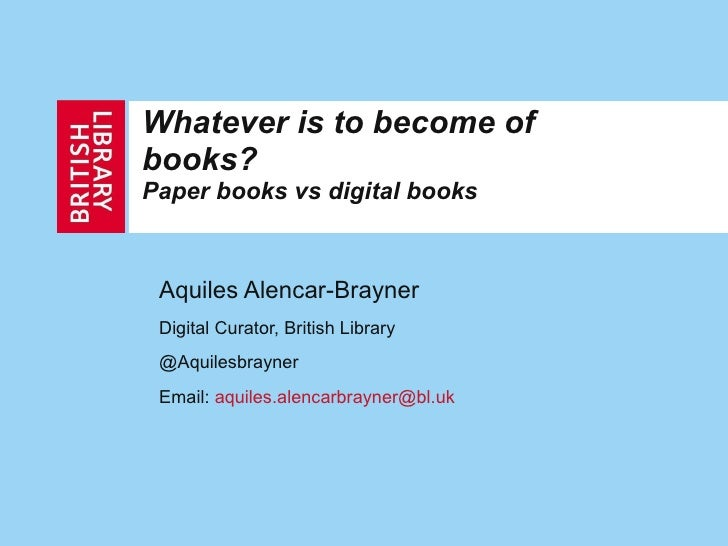 Whatever is to become of books?  Paper books vs digital books Aquiles Alencar-Brayner Digital Curator, British Library @Aq...