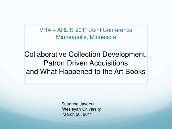 VRA + ARLIS 2011 Joint ConferenceMinneapolis, Minnesota<br />Collaborative Collection Development, Patron Driven Acquisiti...