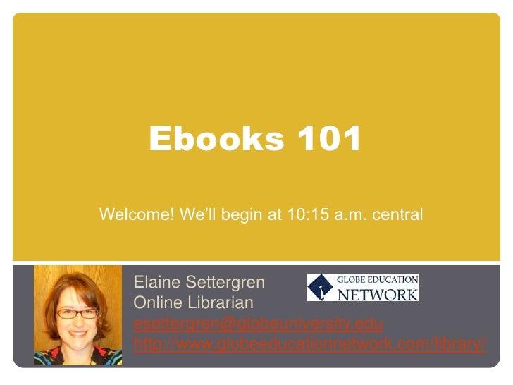 Ebooks 101<br />Welcome! We'll begin at 10:15 a.m. central<br />Elaine Settergren<br />Online Librarian<br />esettergren@g...