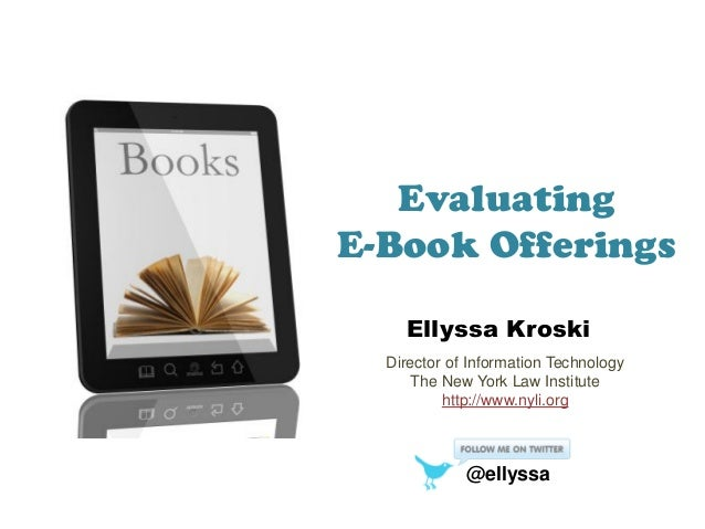 Evaluating E-Book Offerings Ellyssa Kroski Director of Information Technology The New York Law Institute http://www.nyli.o...