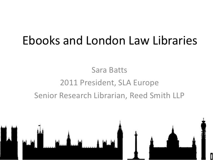 Ebooks and London Law Libraries<br />Sara Batts<br />2011 President, SLA Europe<br />Senior Research Librarian, Reed Smith...