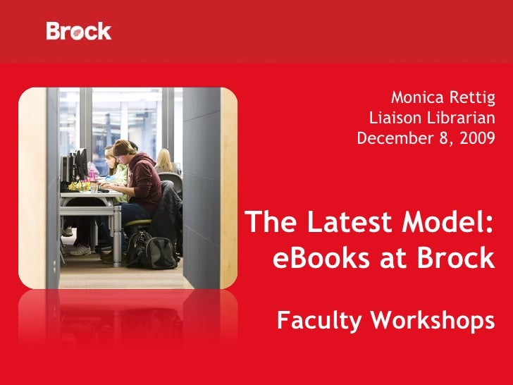 Monica Rettig Liaison Librarian December 8, 2009 The Latest Model: eBooks at Brock Faculty Workshops